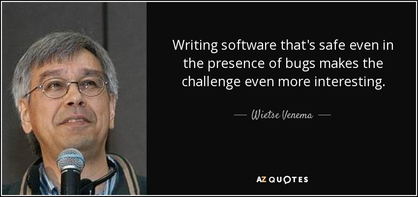 Writing software that's safe even in the presence of bugs makes the challenge even more interesting. - Wietse Venema