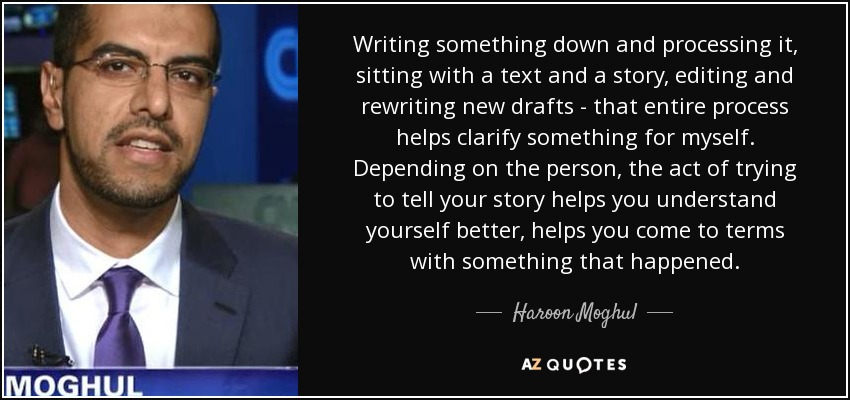 Writing something down and processing it, sitting with a text and a story, editing and rewriting new drafts - that entire process helps clarify something for myself. Depending on the person, the act of trying to tell your story helps you understand yourself better, helps you come to terms with something that happened. - Haroon Moghul