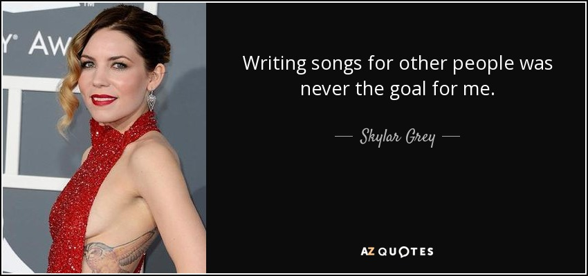 Writing songs for other people was never the goal for me. - Skylar Grey