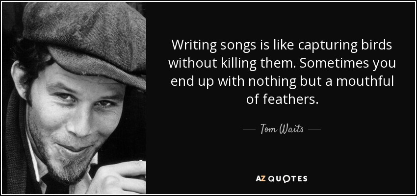 Writing songs is like capturing birds without killing them. Sometimes you end up with nothing but a mouthful of feathers. - Tom Waits