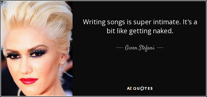 Writing songs is super intimate. It's a bit like getting naked. - Gwen Stefani