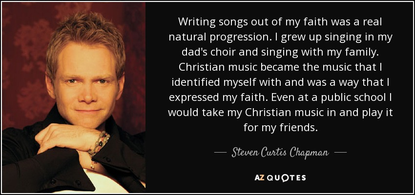 Writing songs out of my faith was a real natural progression. I grew up singing in my dad's choir and singing with my family. Christian music became the music that I identified myself with and was a way that I expressed my faith. Even at a public school I would take my Christian music in and play it for my friends. - Steven Curtis Chapman