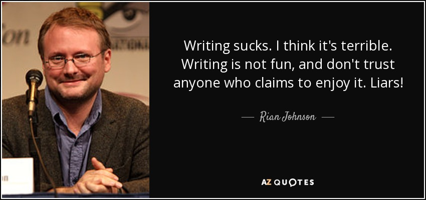Writing sucks. I think it's terrible. Writing is not fun, and don't trust anyone who claims to enjoy it. Liars! - Rian Johnson