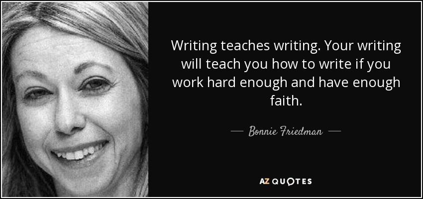 Writing teaches writing. Your writing will teach you how to write if you work hard enough and have enough faith. - Bonnie Friedman