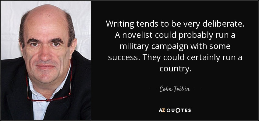 Writing tends to be very deliberate. A novelist could probably run a military campaign with some success. They could certainly run a country. - Colm Toibin