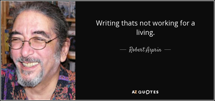 Writing thats not working for a living. - Robert Asprin