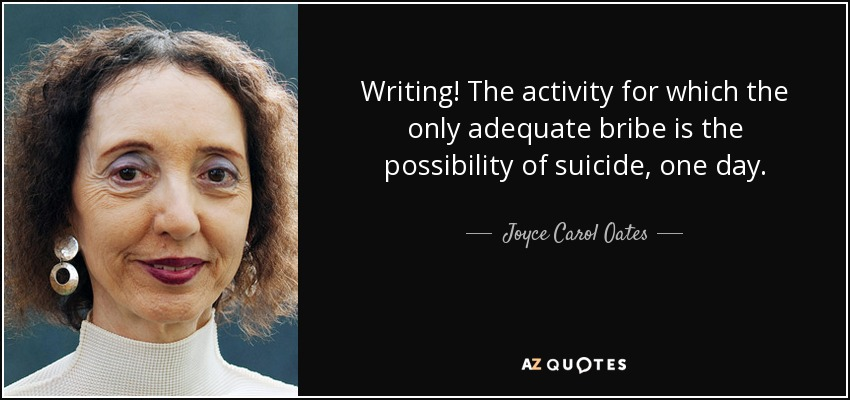 Writing! The activity for which the only adequate bribe is the possibility of suicide, one day. - Joyce Carol Oates