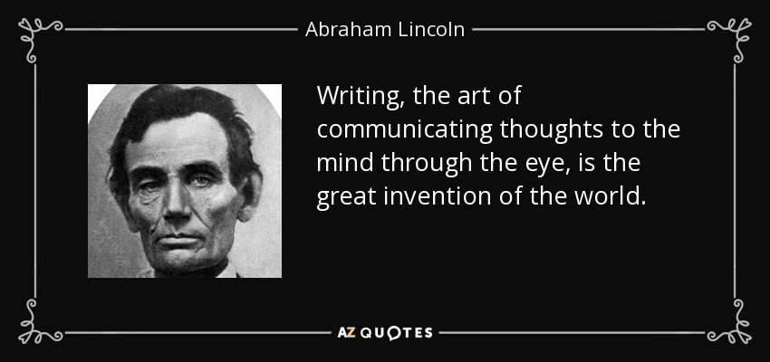 Writing, the art of communicating thoughts to the mind through the eye, is the great invention of the world. - Abraham Lincoln