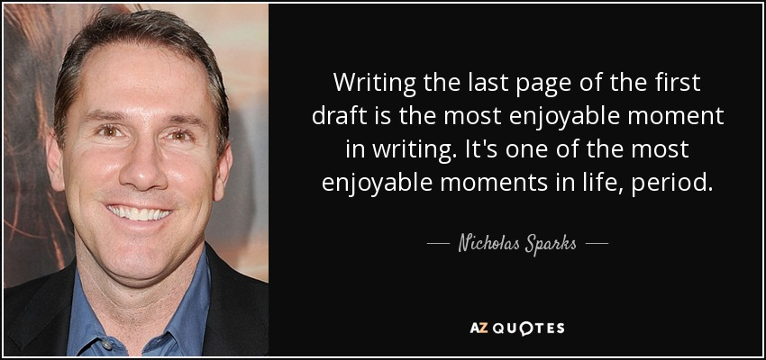 Writing the last page of the first draft is the most enjoyable moment in writing. It's one of the most enjoyable moments in life, period. - Nicholas Sparks