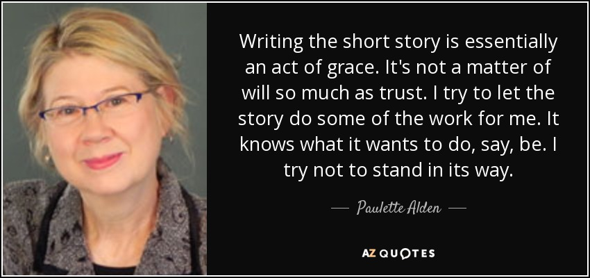 Writing the short story is essentially an act of grace. It's not a matter of will so much as trust. I try to let the story do some of the work for me. It knows what it wants to do, say, be. I try not to stand in its way. - Paulette Alden