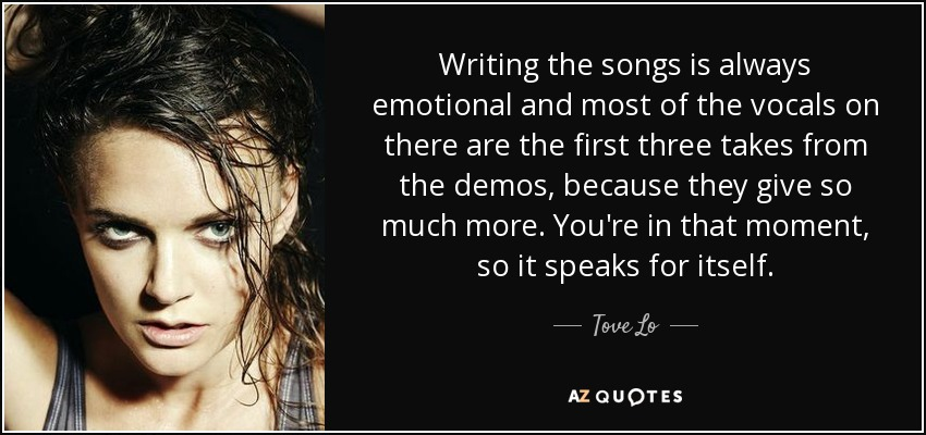 Writing the songs is always emotional and most of the vocals on there are the first three takes from the demos, because they give so much more. You're in that moment, so it speaks for itself. - Tove Lo