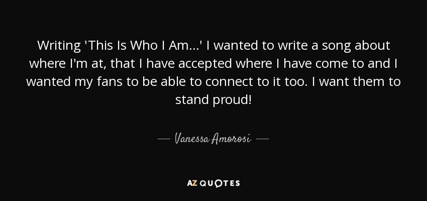 Writing 'This Is Who I Am...' I wanted to write a song about where I'm at, that I have accepted where I have come to and I wanted my fans to be able to connect to it too. I want them to stand proud! - Vanessa Amorosi