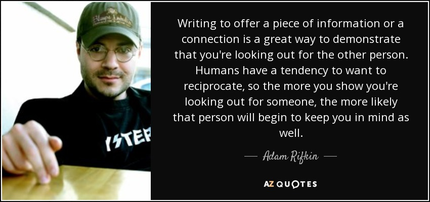 Writing to offer a piece of information or a connection is a great way to demonstrate that you're looking out for the other person. Humans have a tendency to want to reciprocate, so the more you show you're looking out for someone, the more likely that person will begin to keep you in mind as well. - Adam Rifkin