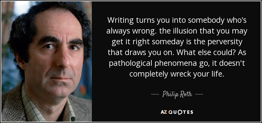Writing turns you into somebody who's always wrong. the illusion that you may get it right someday is the perversity that draws you on. What else could? As pathological phenomena go, it doesn't completely wreck your life. - Philip Roth