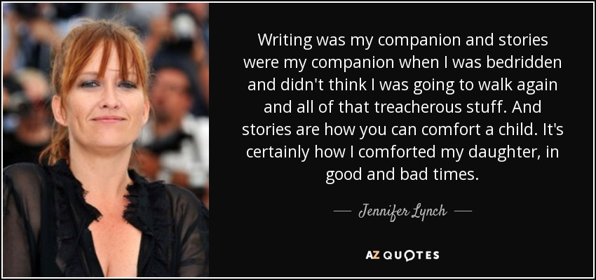 Writing was my companion and stories were my companion when I was bedridden and didn't think I was going to walk again and all of that treacherous stuff. And stories are how you can comfort a child. It's certainly how I comforted my daughter, in good and bad times. - Jennifer Lynch