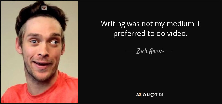 Writing was not my medium. I preferred to do video. - Zach Anner