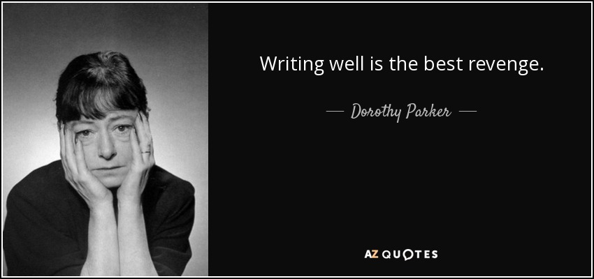Writing well is the best revenge. - Dorothy Parker
