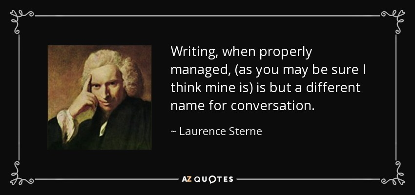 Writing, when properly managed, (as you may be sure I think mine is) is but a different name for conversation. - Laurence Sterne