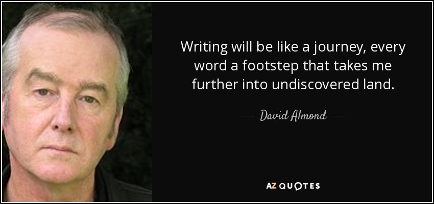 Writing will be like a journey, every word a footstep that takes me further into undiscovered land. - David Almond