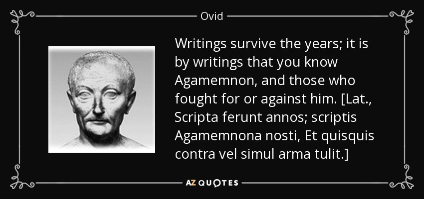 Writings survive the years; it is by writings that you know Agamemnon, and those who fought for or against him. [Lat., Scripta ferunt annos; scriptis Agamemnona nosti, Et quisquis contra vel simul arma tulit.] - Ovid