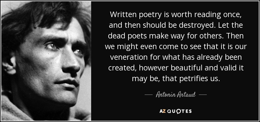 Written poetry is worth reading once, and then should be destroyed. Let the dead poets make way for others. Then we might even come to see that it is our veneration for what has already been created, however beautiful and valid it may be, that petrifies us. - Antonin Artaud