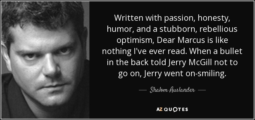 Written with passion, honesty, humor, and a stubborn, rebellious optimism, Dear Marcus is like nothing I've ever read. When a bullet in the back told Jerry McGill not to go on, Jerry went on-smiling. - Shalom Auslander