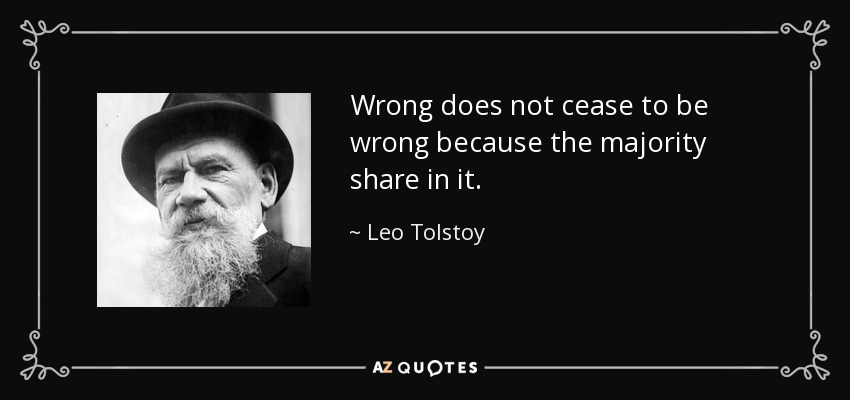 Wrong does not cease to be wrong because the majority share in it. - Leo Tolstoy