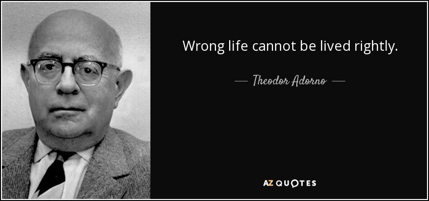 Wrong life cannot be lived rightly. - Theodor Adorno
