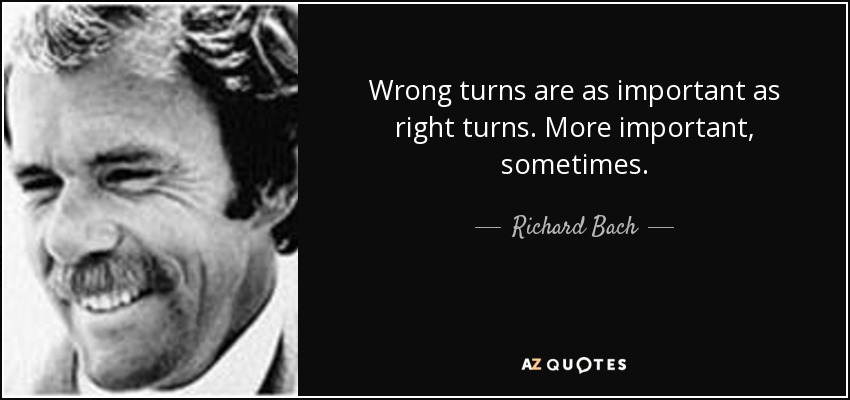 Wrong turns are as important as right turns. More important, sometimes. - Richard Bach