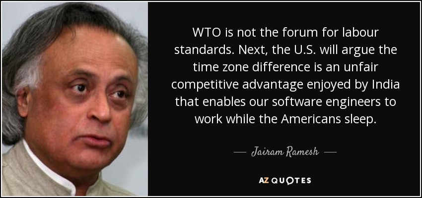 WTO is not the forum for labour standards. Next, the U.S. will argue the time zone difference is an unfair competitive advantage enjoyed by India that enables our software engineers to work while the Americans sleep. - Jairam Ramesh