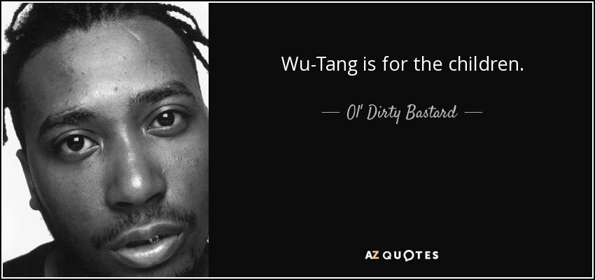 Wu-Tang is for the children. - Ol' Dirty Bastard