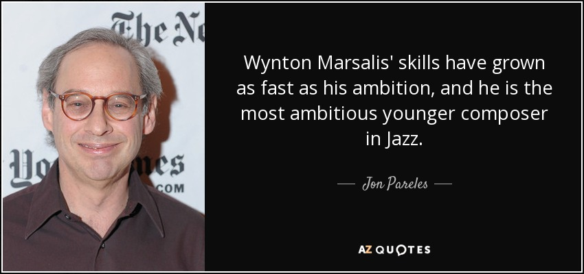 Wynton Marsalis' skills have grown as fast as his ambition, and he is the most ambitious younger composer in Jazz. - Jon Pareles