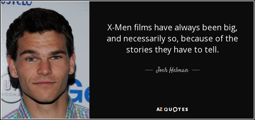 X-Men films have always been big, and necessarily so, because of the stories they have to tell. - Josh Helman