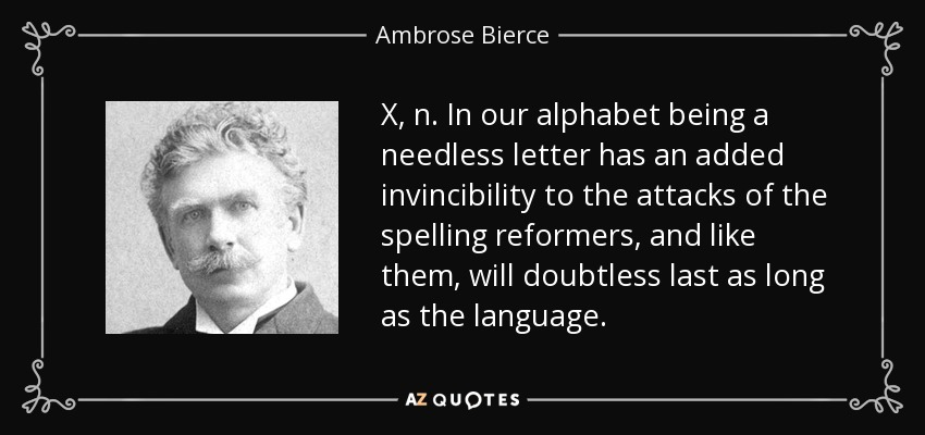 X, n. In our alphabet being a needless letter has an added invincibility to the attacks of the spelling reformers, and like them, will doubtless last as long as the language. - Ambrose Bierce