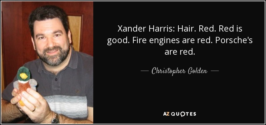Xander Harris: Hair. Red. Red is good. Fire engines are red. Porsche's are red. - Christopher Golden