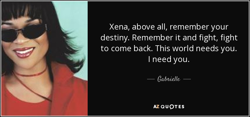 Xena, above all, remember your destiny. Remember it and fight, fight to come back. This world needs you. I need you. - Gabrielle