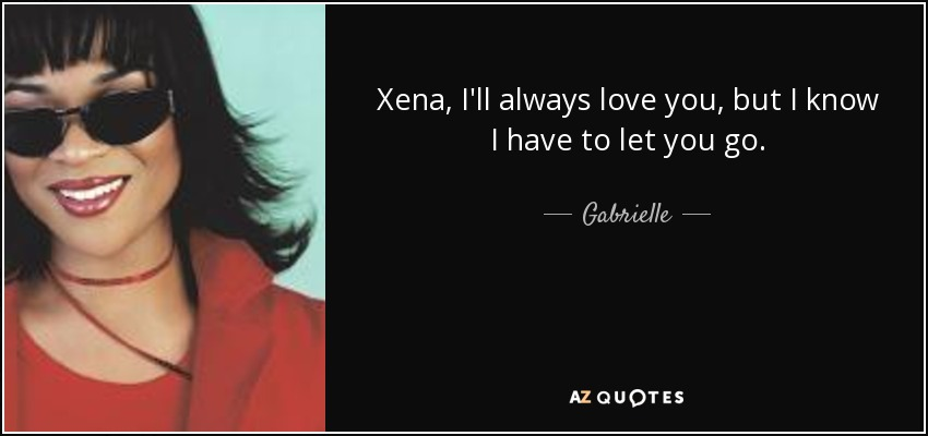 Gabrielle Quote Xena Ill Always Love You But I Know I Have