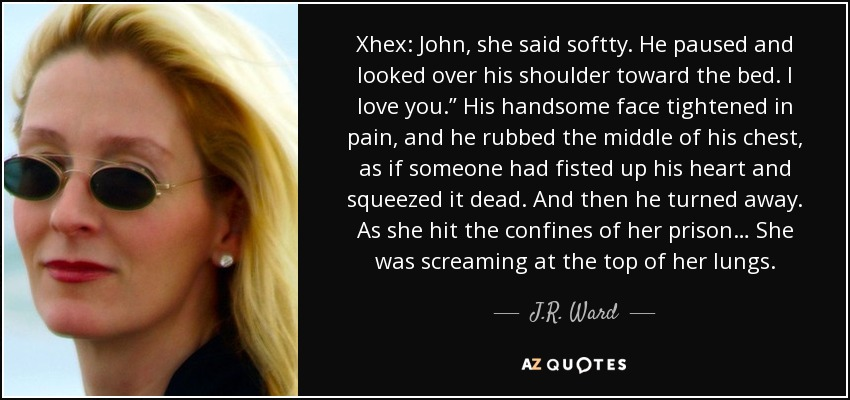 """Xhex: John, she said softty. He paused and looked over his shoulder toward the bed. I love you."""" His handsome face tightened in pain, and he rubbed the middle of his chest, as if someone had fisted up his heart and squeezed it dead. And then he turned away. As she hit the confines of her prison… She was screaming at the top of her lungs. - J.R. Ward"""
