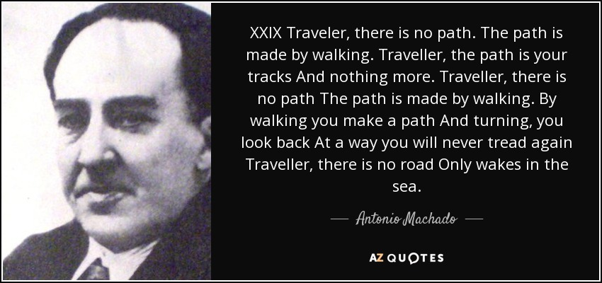 XXIX Traveler, there is no path. The path is made by walking. Traveller, the path is your tracks And nothing more. Traveller, there is no path The path is made by walking. By walking you make a path And turning, you look back At a way you will never tread again Traveller, there is no road Only wakes in the sea. - Antonio Machado
