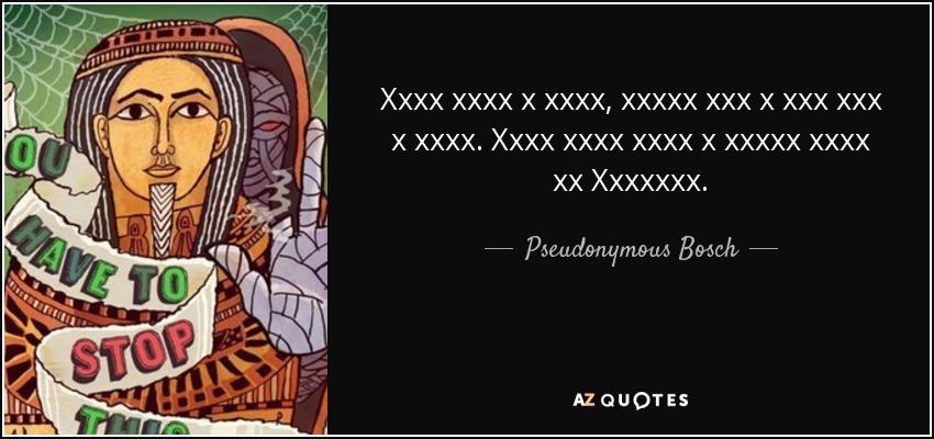 Xxxx xxxx x xxxx, xxxxx xxx x xxx xxx x xxxx. Xxxx xxxx xxxx x xxxxx xxxx xx Xxxxxxx. - Pseudonymous Bosch
