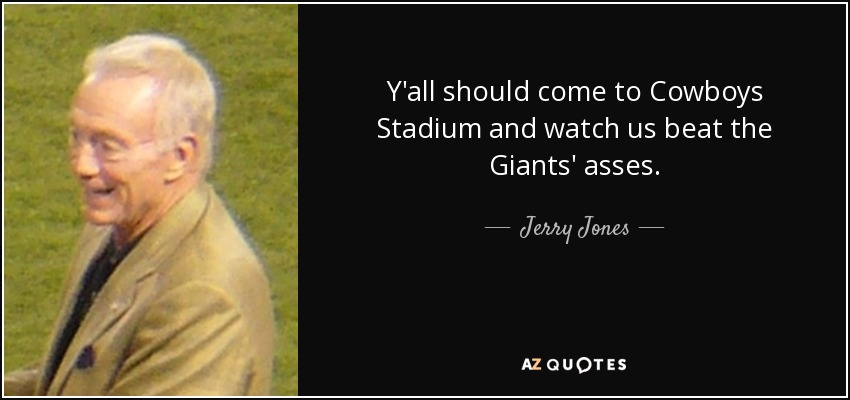 Y'all should come to Cowboys Stadium and watch us beat the Giants' asses. - Jerry Jones