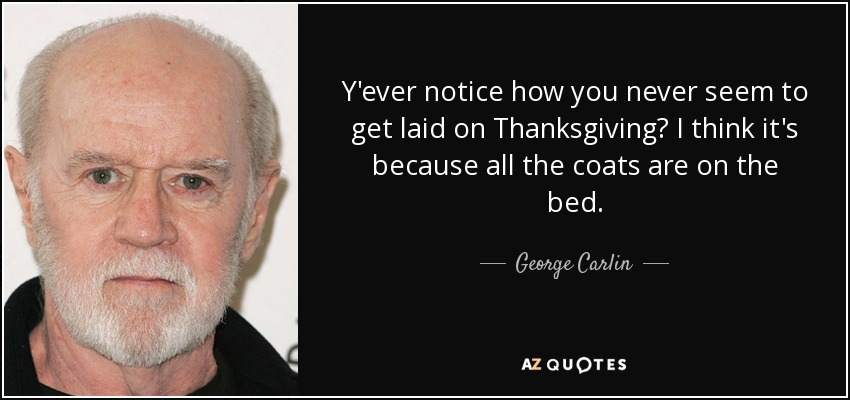 Y'ever notice how you never seem to get laid on Thanksgiving? I think it's because all the coats are on the bed. - George Carlin