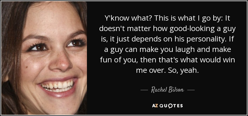 Y'know what? This is what I go by: It doesn't matter how good-looking a guy is, it just depends on his personality. If a guy can make you laugh and make fun of you, then that's what would win me over. So, yeah. - Rachel Bilson