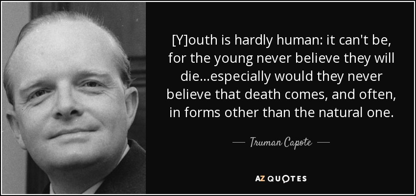 [Y]outh is hardly human: it can't be, for the young never believe they will die...especially would they never believe that death comes, and often, in forms other than the natural one. - Truman Capote