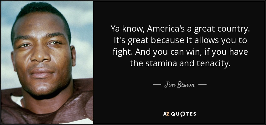Ya know, America's a great country. It's great because it allows you to fight. And you can win, if you have the stamina and tenacity. - Jim Brown