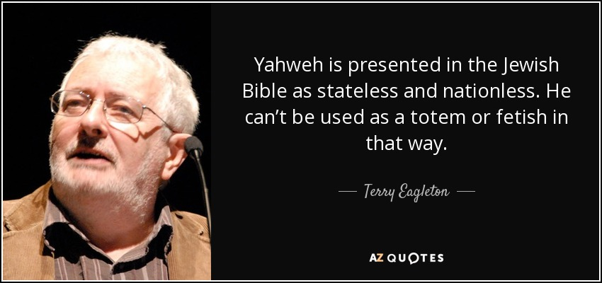 Yahweh is presented in the Jewish Bible as stateless and nationless. He can't be used as a totem or fetish in that way. - Terry Eagleton