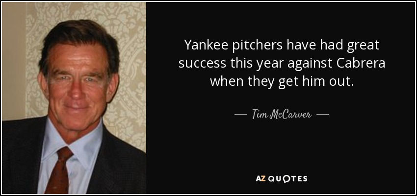 Yankee pitchers have had great success this year against Cabrera when they get him out. - Tim McCarver