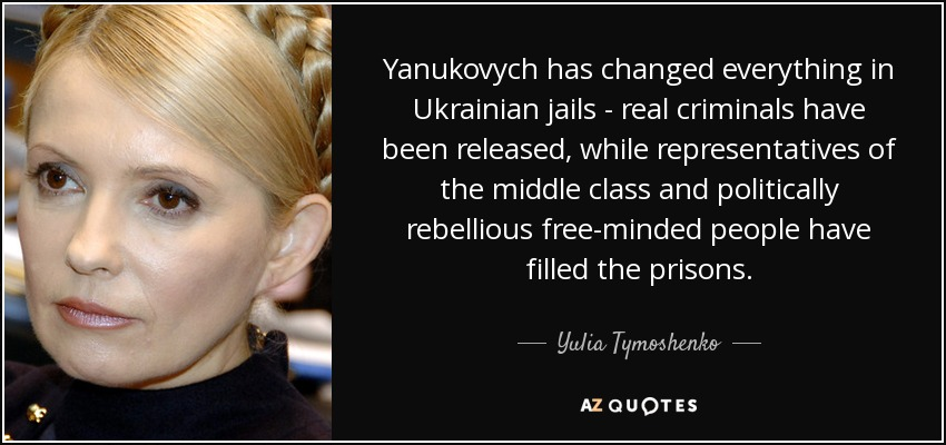 Yanukovych has changed everything in Ukrainian jails - real criminals have been released, while representatives of the middle class and politically rebellious free-minded people have filled the prisons. - Yulia Tymoshenko