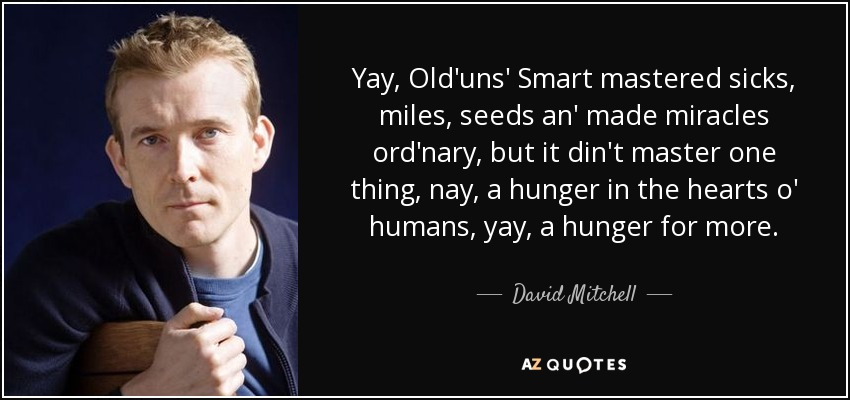 Yay, Old'uns' Smart mastered sicks, miles, seeds an' made miracles ord'nary, but it din't master one thing, nay, a hunger in the hearts o' humans, yay, a hunger for more. - David Mitchell