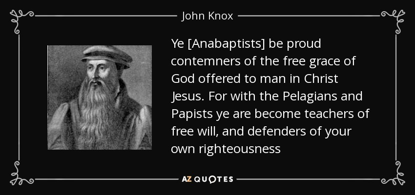 Ye [Anabaptists] be proud contemners of the free grace of God offered to man in Christ Jesus. For with the Pelagians and Papists ye are become teachers of free will, and defenders of your own righteousness - John Knox